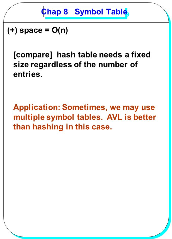 Chap 8 Symbol Table (+) space = O(n) [compare] hash table needs a fixed. size regardless of the number of.